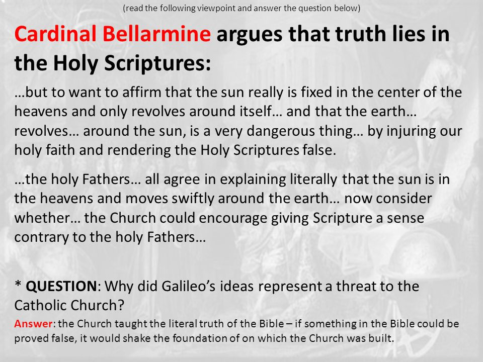 Cardinal Bellarmine argues that truth lies in the Holy Scriptures: …but to want to affirm that the sun really is fixed in the center of the heavens and only revolves around itself… and that the earth… revolves… around the sun, is a very dangerous thing… by injuring our holy faith and rendering the Holy Scriptures false.
