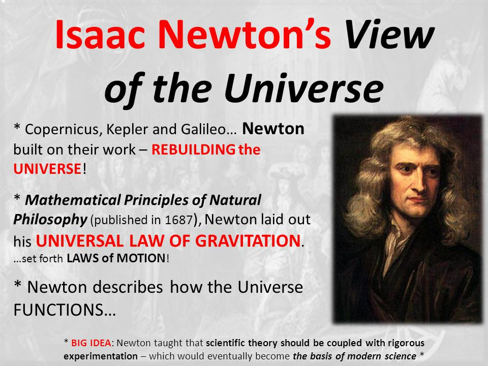 Isaac Newton's View of the Universe * Copernicus, Kepler and Galileo… Newton built on their work – REBUILDING the UNIVERSE.