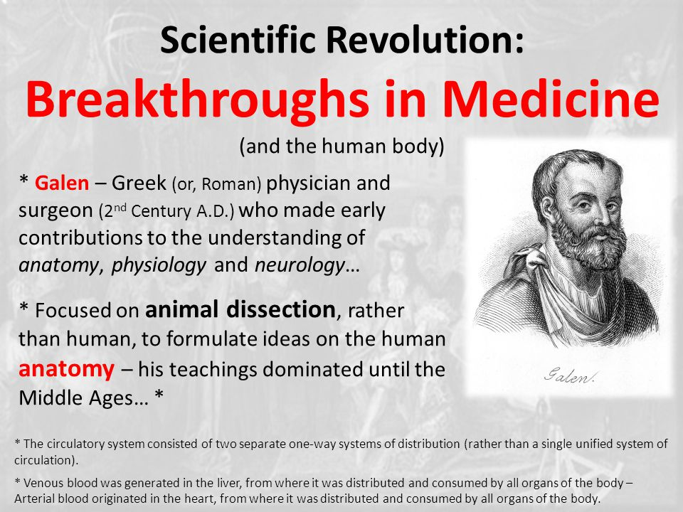 Scientific Revolution: Breakthroughs in Medicine (and the human body) * Galen – Greek (or, Roman) physician and surgeon (2 nd Century A.D.) who made early contributions to the understanding of anatomy, physiology and neurology… * Focused on animal dissection, rather than human, to formulate ideas on the human anatomy – his teachings dominated until the Middle Ages… * * The circulatory system consisted of two separate one-way systems of distribution (rather than a single unified system of circulation).