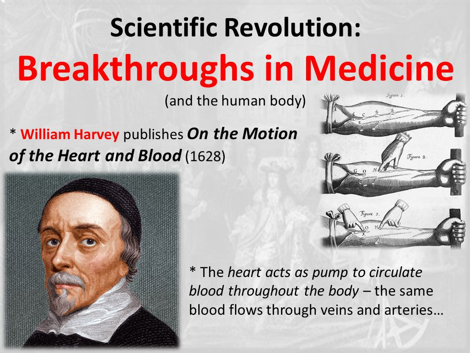 Scientific Revolution: Breakthroughs in Medicine (and the human body) * William Harvey publishes On the Motion of the Heart and Blood (1628) * The heart acts as pump to circulate blood throughout the body – the same blood flows through veins and arteries…