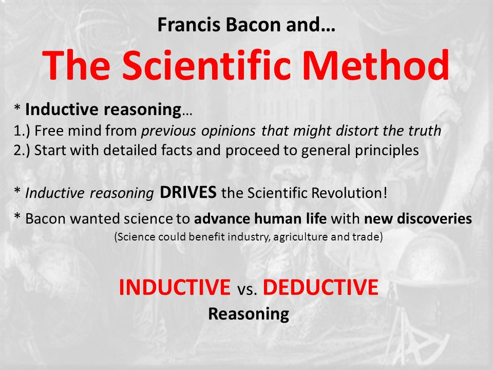 * Inductive reasoning … 1.) Free mind from previous opinions that might distort the truth 2.) Start with detailed facts and proceed to general principles Francis Bacon and… The Scientific Method * Inductive reasoning DRIVES the Scientific Revolution.