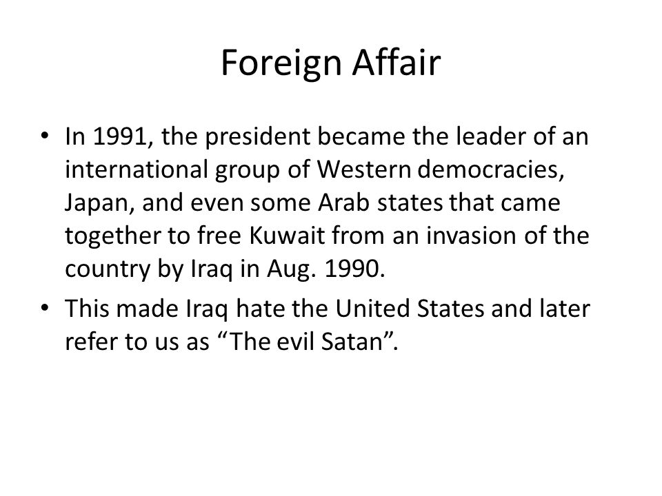 Foreign Affair In 1991, the president became the leader of an international group of Western democracies, Japan, and even some Arab states that came together to free Kuwait from an invasion of the country by Iraq in Aug.