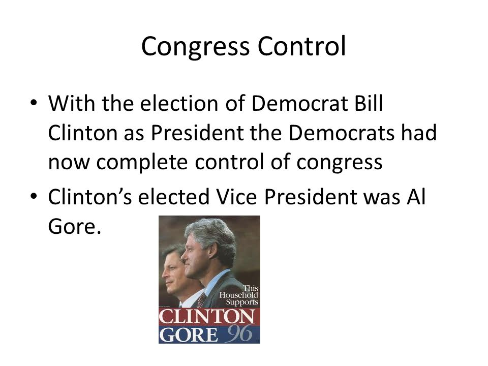 Congress Control With the election of Democrat Bill Clinton as President the Democrats had now complete control of congress Clinton's elected Vice President was Al Gore.