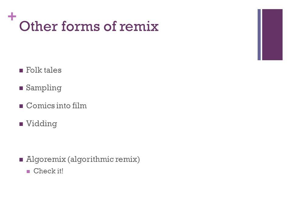 + Other forms of remix Folk tales Sampling Comics into film Vidding Algoremix (algorithmic remix) Check it!