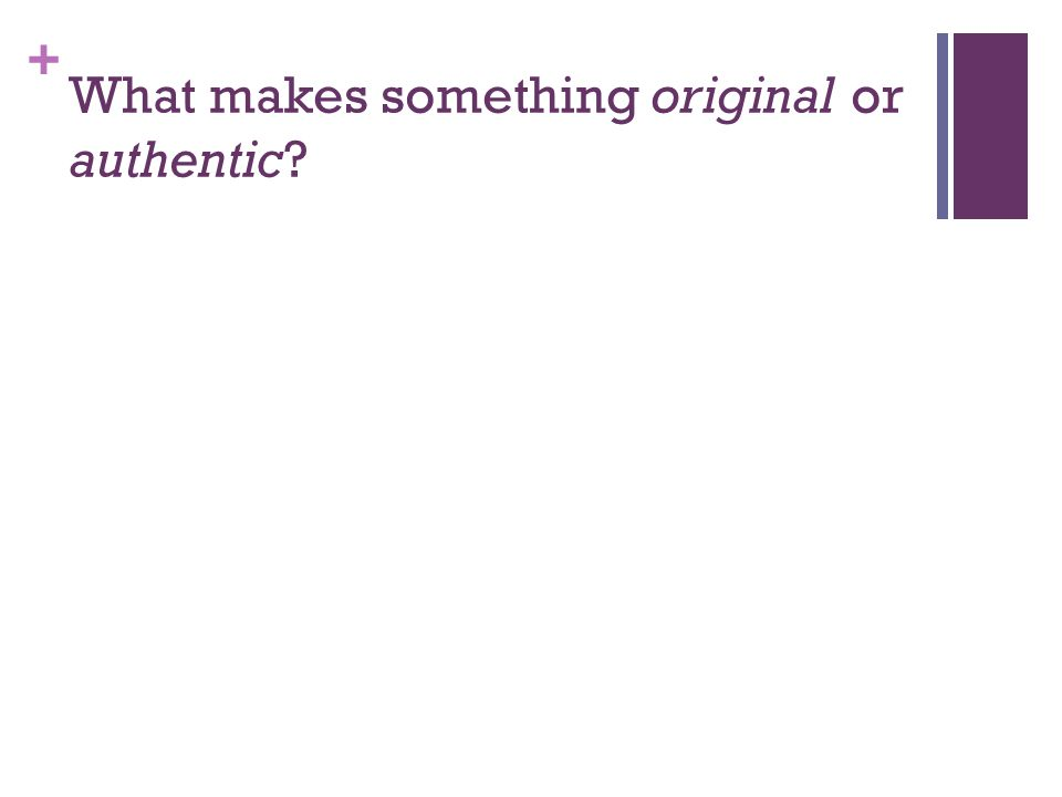 + What makes something original or authentic?