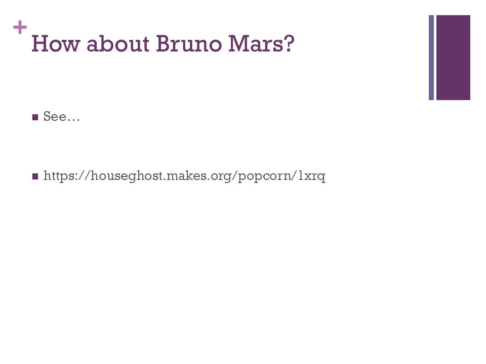 + How about Bruno Mars? See… https://houseghost.makes.org/popcorn/1xrq