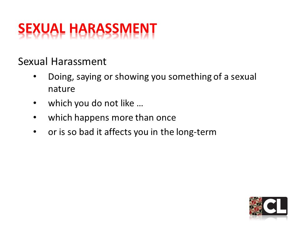 Sexual Harassment Doing, saying or showing you something of a sexual nature which you do not like … which happens more than once or is so bad it affects you in the long-term 2.