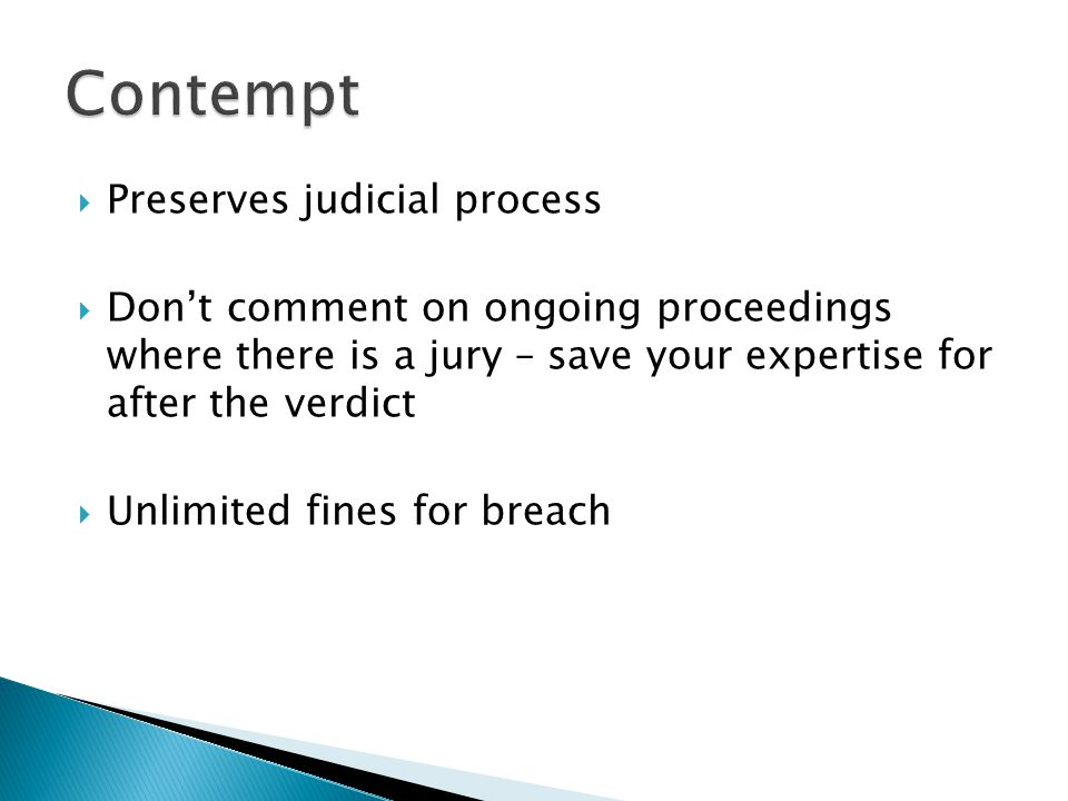  Preserves judicial process  Don't comment on ongoing proceedings where there is a jury – save your expertise for after the verdict  Unlimited fines for breach