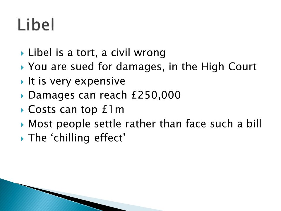  Libel is a tort, a civil wrong  You are sued for damages, in the High Court  It is very expensive  Damages can reach £250,000  Costs can top £1m  Most people settle rather than face such a bill  The 'chilling effect'