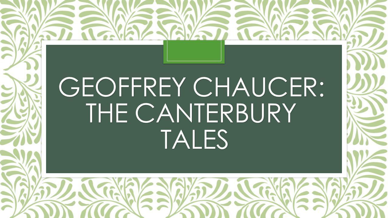 Introducing… Geoffrey Chaucer Born 1340 Son of a wine merchant in a middle class household He became the page in a royal house, then a soldier, and eventually a diplomat and royal clerk Married a lady-in-waiting to the queen