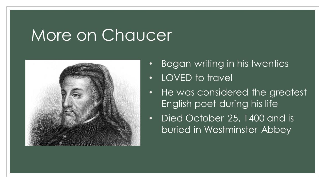 More on Chaucer Began writing in his twenties LOVED to travel He was considered the greatest English poet during his life Died October 25, 1400 and is buried in Westminster Abbey