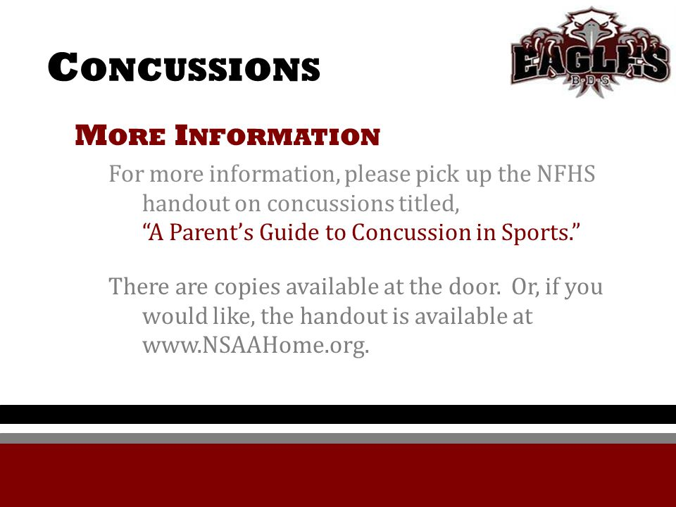 C ONCUSSIONS M ORE I NFORMATION For more information, please pick up the NFHS handout on concussions titled, A Parent's Guide to Concussion in Sports. There are copies available at the door.