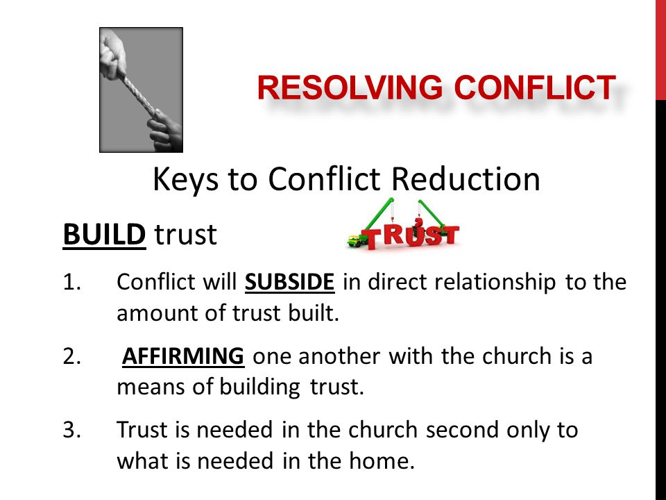 Keys to Conflict Reduction BUILD trust 1.Conflict will SUBSIDE in direct relationship to the amount of trust built.