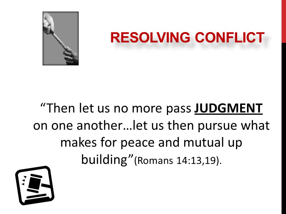 Then let us no more pass JUDGMENT on one another…let us then pursue what makes for peace and mutual up building (Romans 14:13,19).