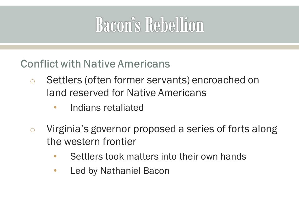 o Settlers (often former servants) encroached on land reserved for Native Americans Indians retaliated o Virginia's governor proposed a series of forts along the western frontier Settlers took matters into their own hands Led by Nathaniel Bacon