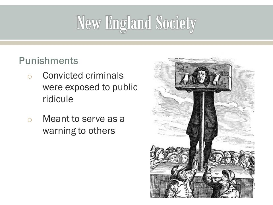 Punishments o Convicted criminals were exposed to public ridicule o Meant to serve as a warning to others