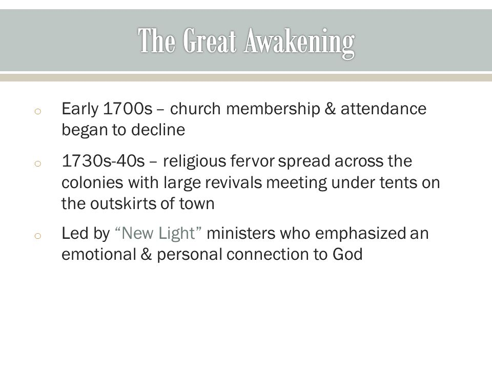 o Early 1700s – church membership & attendance began to decline o 1730s-40s – religious fervor spread across the colonies with large revivals meeting under tents on the outskirts of town o Led by New Light ministers who emphasized an emotional & personal connection to God