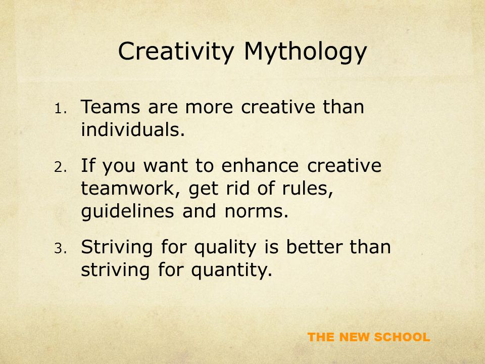 THE NEW SCHOOL Creativity Mythology 1. Teams are more creative than individuals.