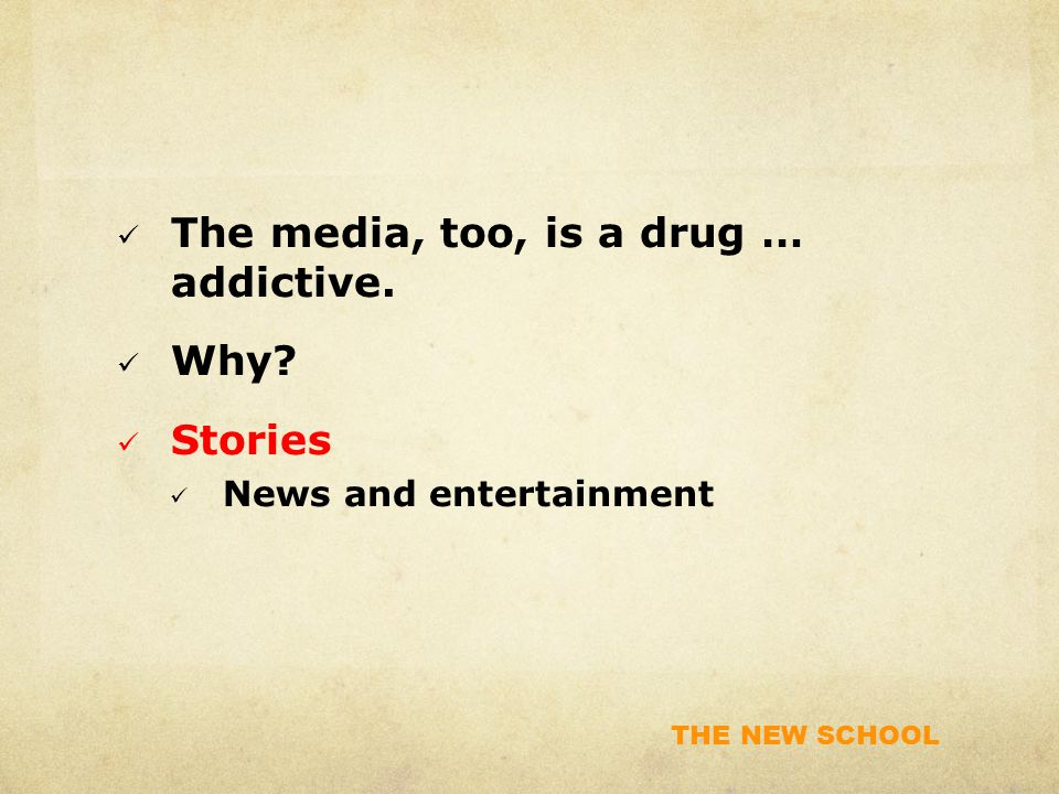 THE NEW SCHOOL The media, too, is a drug … addictive. Why? Stories News and entertainment