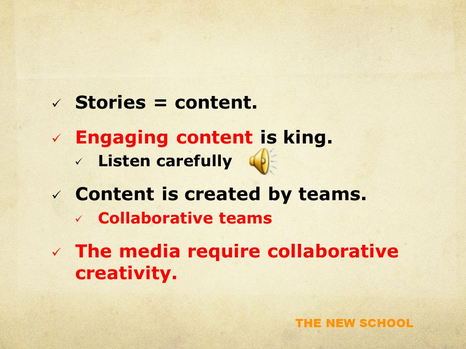 THE NEW SCHOOL Three Creativity Elements Expertise: In-depth knowledge about a field Creative Skills: Problem-solving skills, creative process skills, collaborative teamwork skills Intrinsic Task Motivation: Passion for the work, love of the process involved … not extrinsic reward such as money, awards