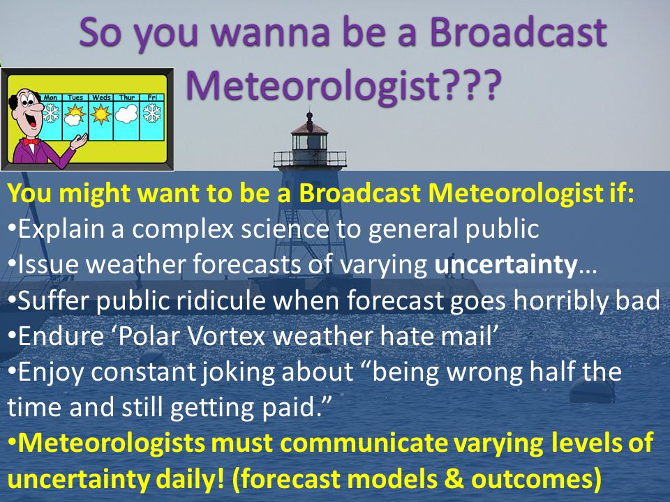 So you wanna be a Broadcast Meteorologist??? You might want to be a Broadcast Meteorologist if: Explain a complex science to general public Issue weat