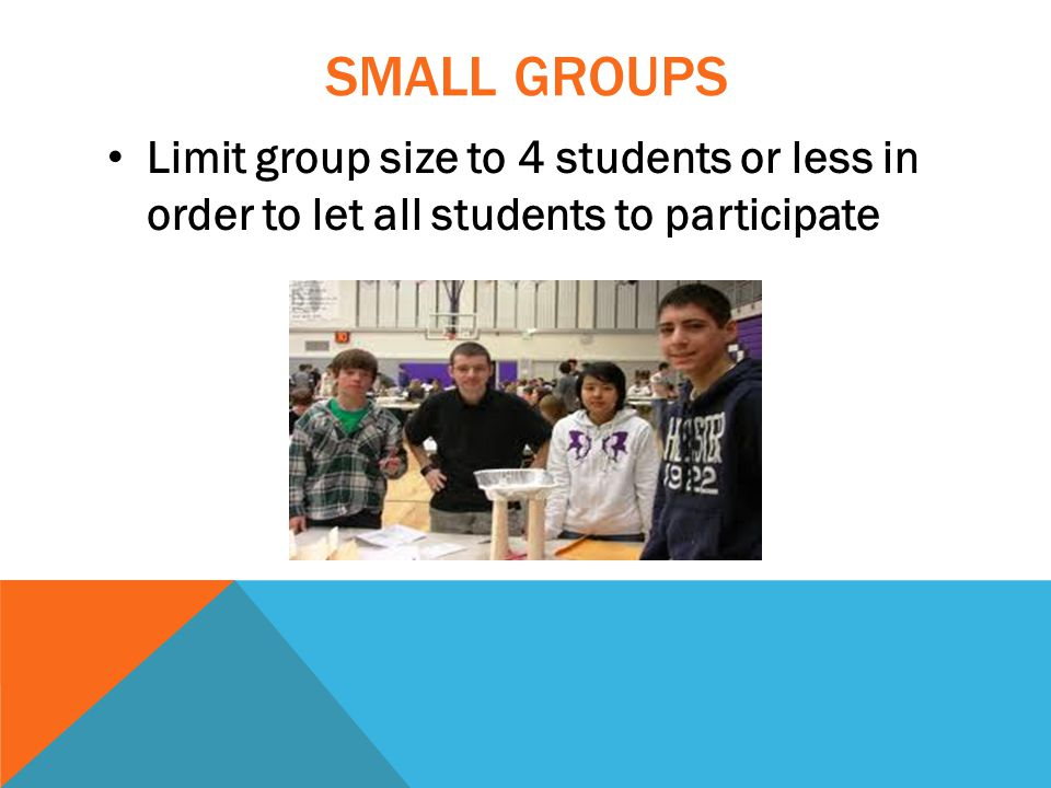 SMALL GROUPS Limit group size to 4 students or less in order to let all students to participate