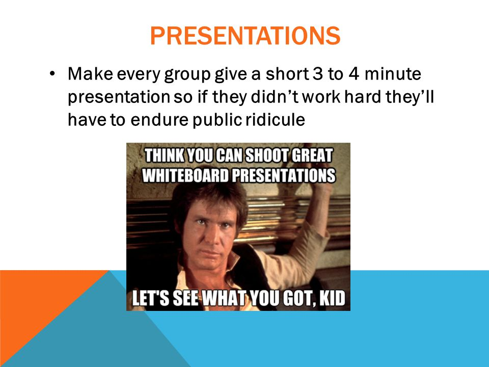 PRESENTATIONS Make every group give a short 3 to 4 minute presentation so if they didn't work hard they'll have to endure public ridicule