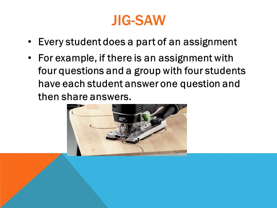 JIG-SAW Every student does a part of an assignment For example, if there is an assignment with four questions and a group with four students have each student answer one question and then share answers.