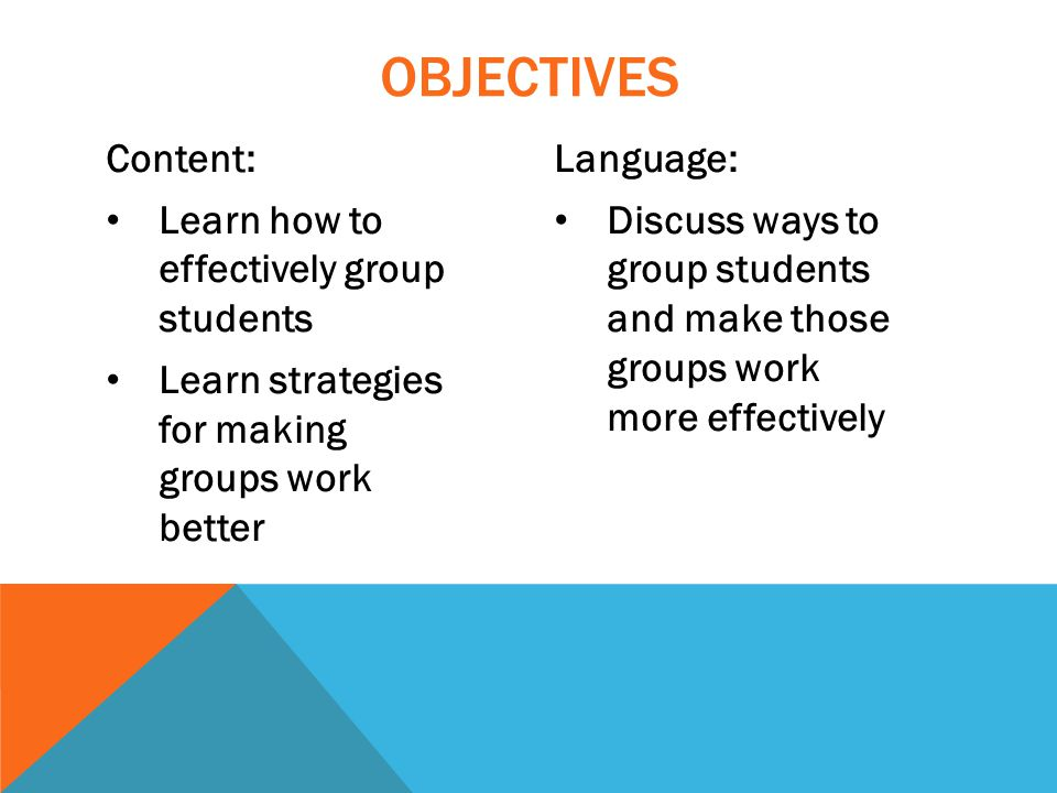 Content: Learn how to effectively group students Learn strategies for making groups work better Language: Discuss ways to group students and make those groups work more effectively OBJECTIVES