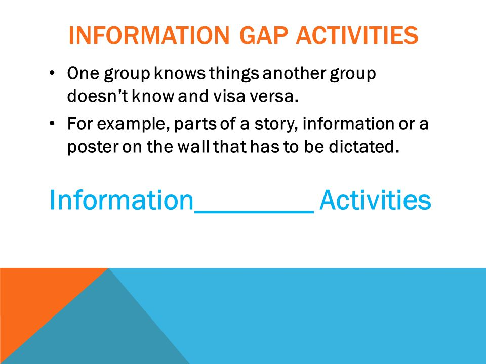 INFORMATION GAP ACTIVITIES One group knows things another group doesn't know and visa versa.