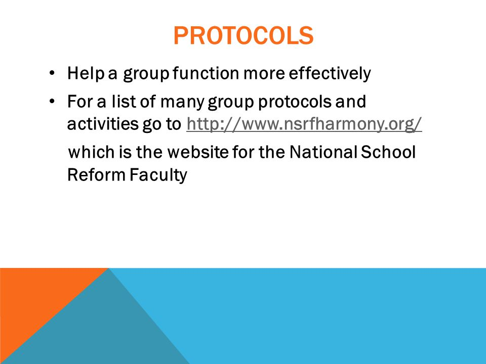 PROTOCOLS Help a group function more effectively For a list of many group protocols and activities go to http://www.nsrfharmony.org/http://www.nsrfharmony.org/ which is the website for the National School Reform Faculty