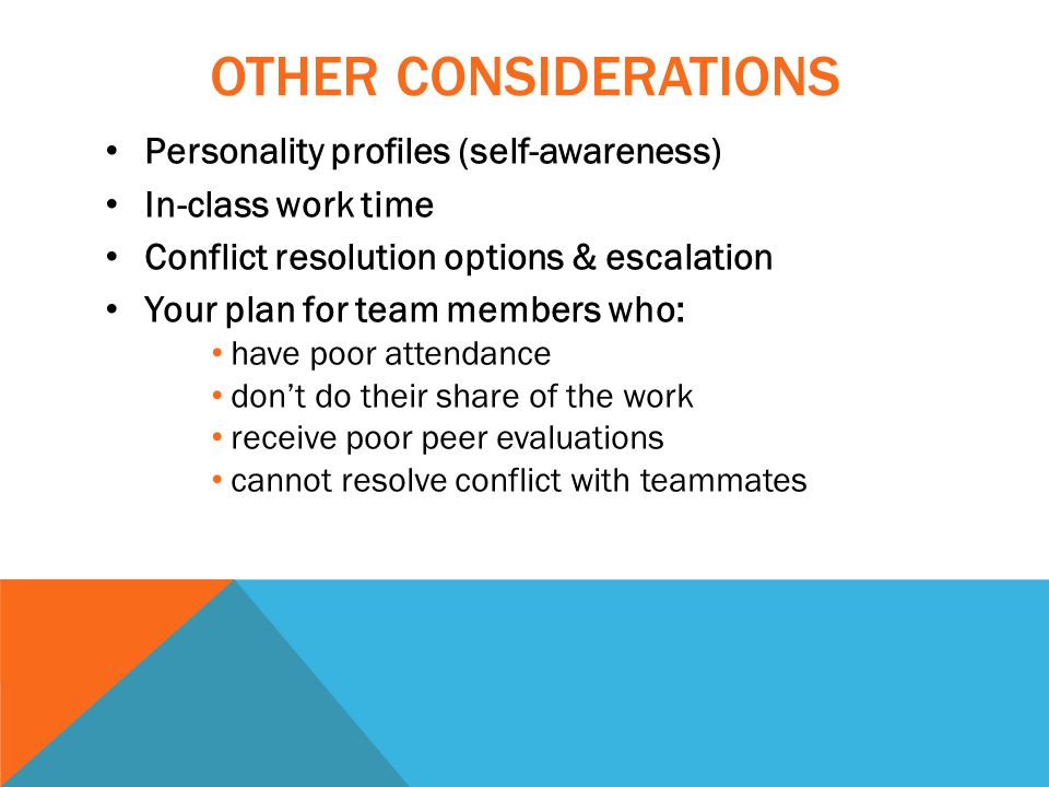 OTHER CONSIDERATIONS Personality profiles (self-awareness) In-class work time Conflict resolution options & escalation Your plan for team members who: have poor attendance don't do their share of the work receive poor peer evaluations cannot resolve conflict with teammates