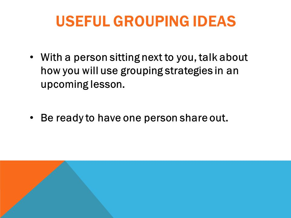 USEFUL GROUPING IDEAS With a person sitting next to you, talk about how you will use grouping strategies in an upcoming lesson.