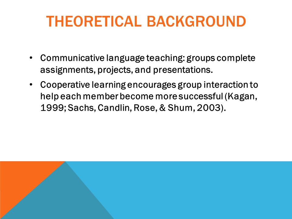 THEORETICAL BACKGROUND Communicative language teaching: groups complete assignments, projects, and presentations.
