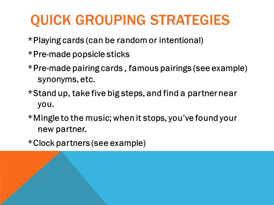 QUICK GROUPING STRATEGIES *Playing cards (can be random or intentional) *Pre-made popsicle sticks *Pre-made pairing cards, famous pairings (see example) synonyms, etc.