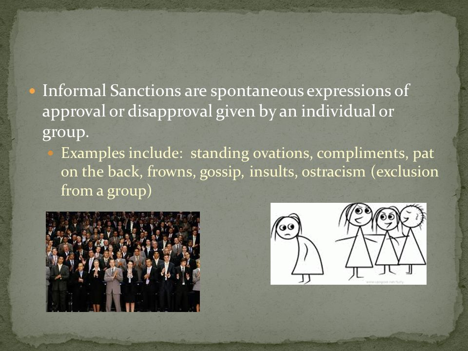 Informal Sanctions are spontaneous expressions of approval or disapproval given by an individual or group. Examples include: standing ovations, compli