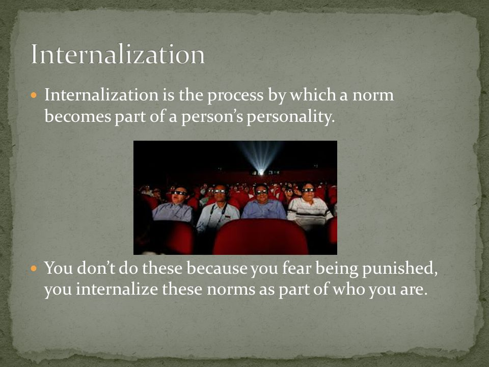 Internalization is the process by which a norm becomes part of a person's personality. You don't do these because you fear being punished, you interna