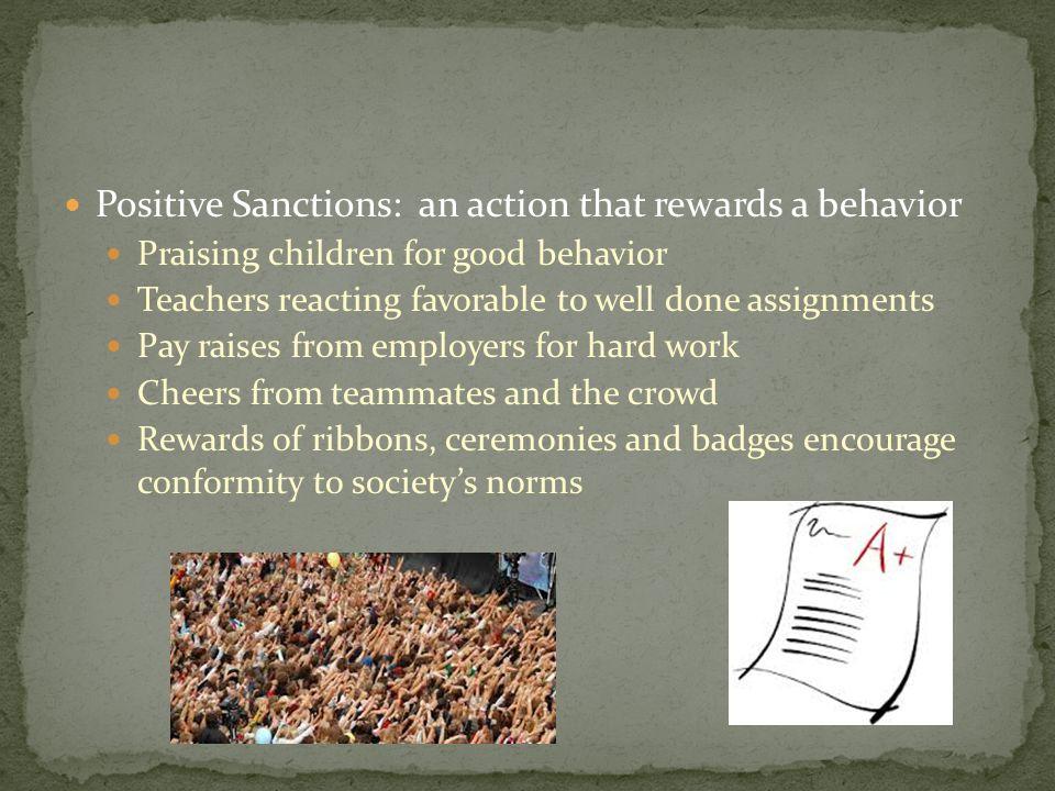 Positive Sanctions: an action that rewards a behavior Praising children for good behavior Teachers reacting favorable to well done assignments Pay rai