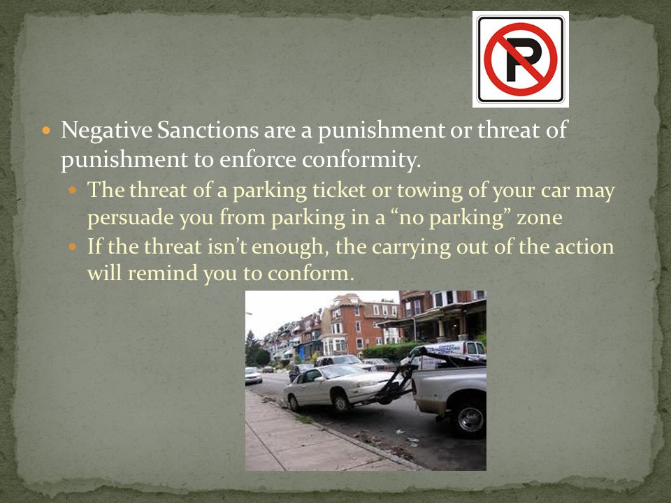 Negative Sanctions are a punishment or threat of punishment to enforce conformity. The threat of a parking ticket or towing of your car may persuade y