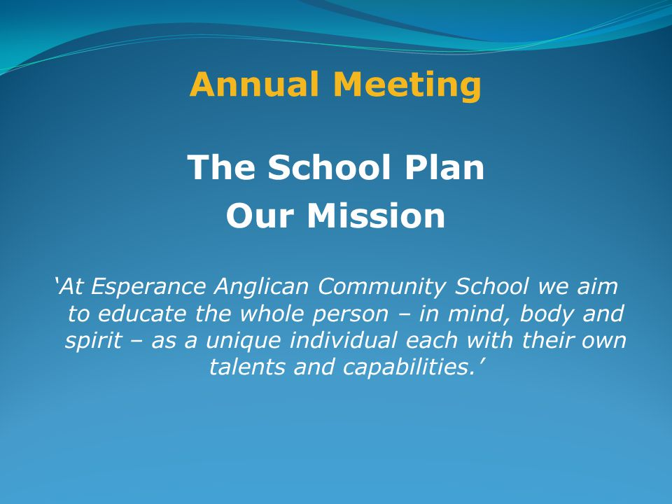 Annual Meeting The School Plan Our Mission 'At Esperance Anglican Community School we aim to educate the whole person – in mind, body and spirit – as a unique individual each with their own talents and capabilities.'