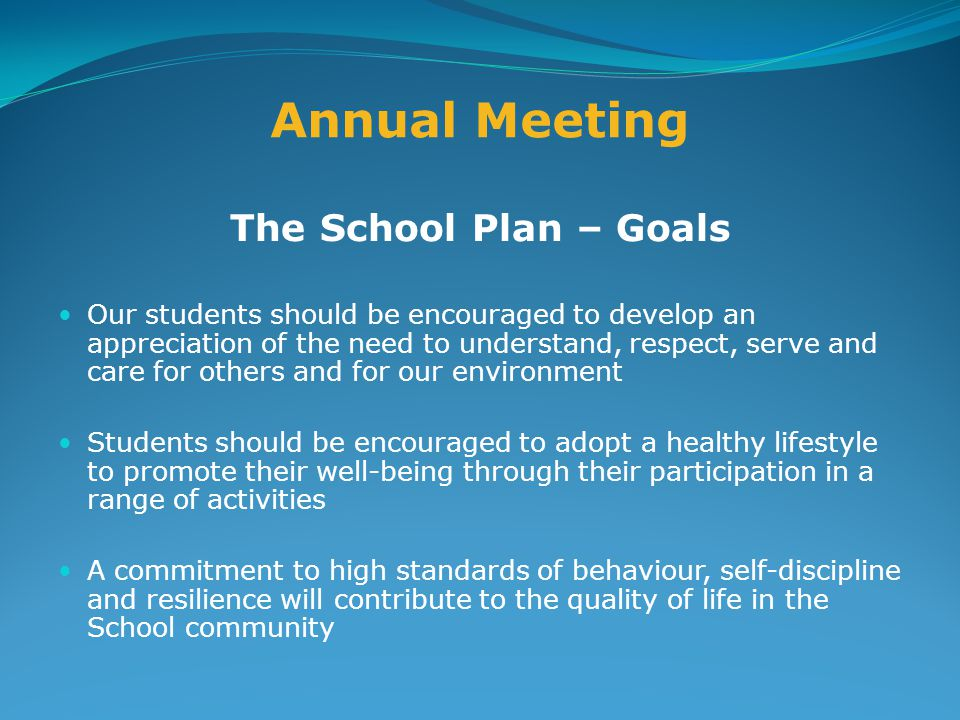 Annual Meeting The School Plan – Goals Our students should be encouraged to develop an appreciation of the need to understand, respect, serve and care for others and for our environment Students should be encouraged to adopt a healthy lifestyle to promote their well-being through their participation in a range of activities A commitment to high standards of behaviour, self-discipline and resilience will contribute to the quality of life in the School community