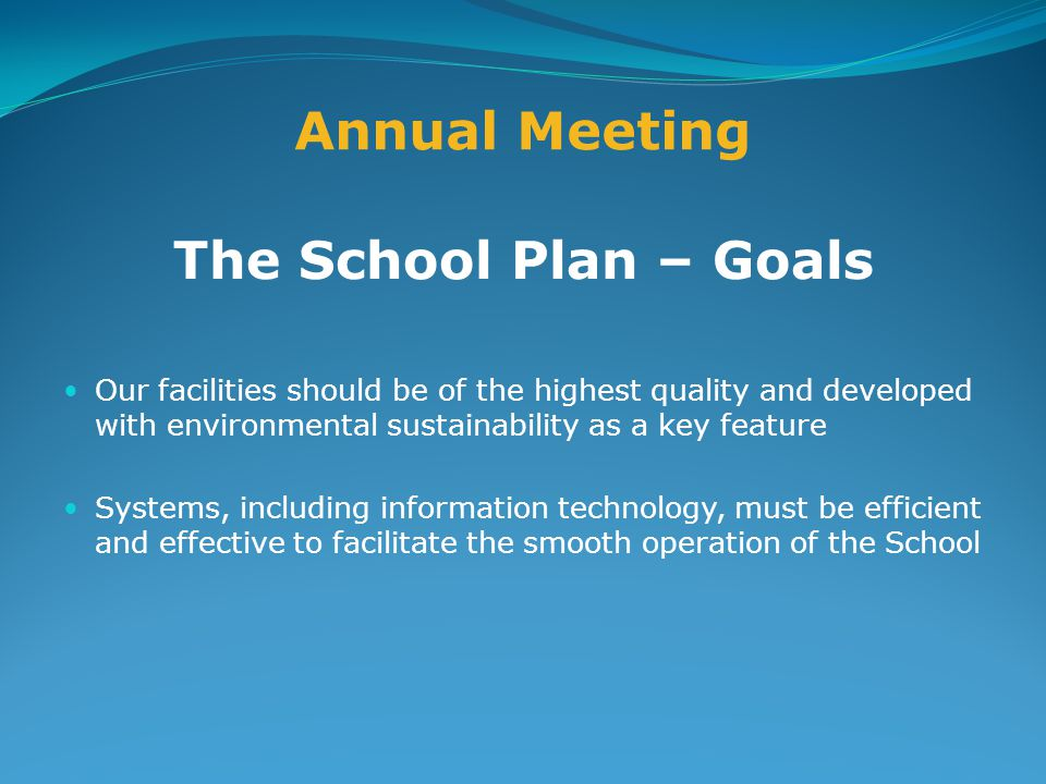 Annual Meeting The School Plan – Goals Our facilities should be of the highest quality and developed with environmental sustainability as a key feature Systems, including information technology, must be efficient and effective to facilitate the smooth operation of the School