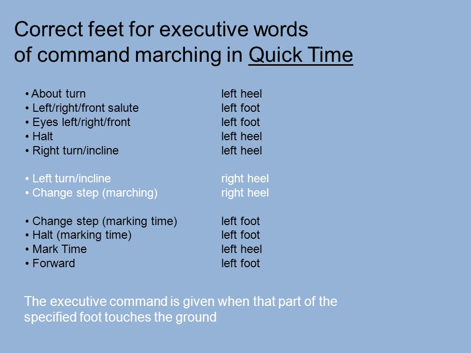 Correct feet for executive words of command marching in Quick Time About turn left heel Left/right/front saluteleft foot Eyes left/right/frontleft foo