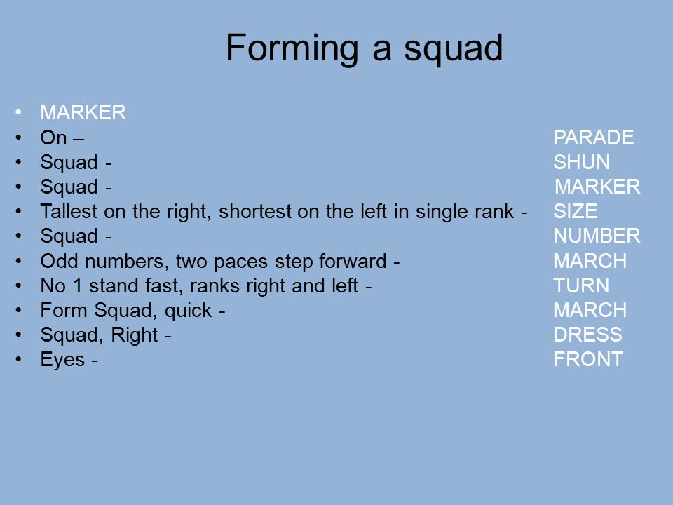 Forming a squad MARKER On – PARADE Squad - SHUN Squad - MARKER Tallest on the right, shortest on the left in single rank - SIZE Squad - NUMBER Odd num