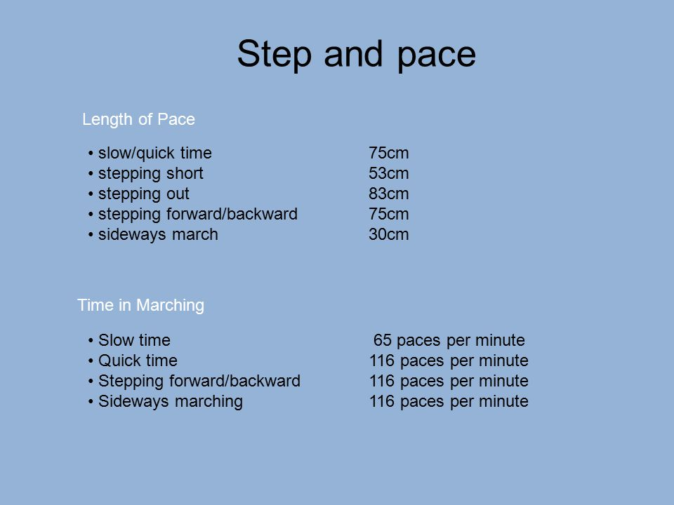Step and pace slow/quick time75cm stepping short53cm stepping out83cm stepping forward/backward75cm sideways march30cm Slow time 65 paces per minute Q