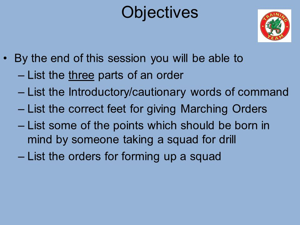 Objectives By the end of this session you will be able to –List the three parts of an order –List the Introductory/cautionary words of command –List t