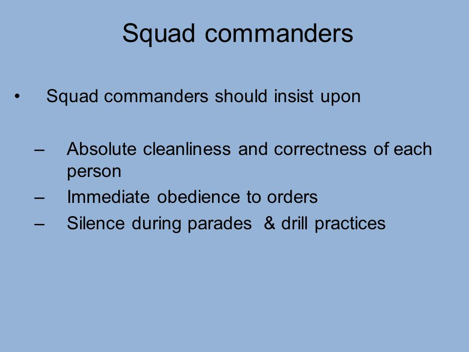 Squad commanders Squad commanders should insist upon –Absolute cleanliness and correctness of each person –Immediate obedience to orders –Silence duri