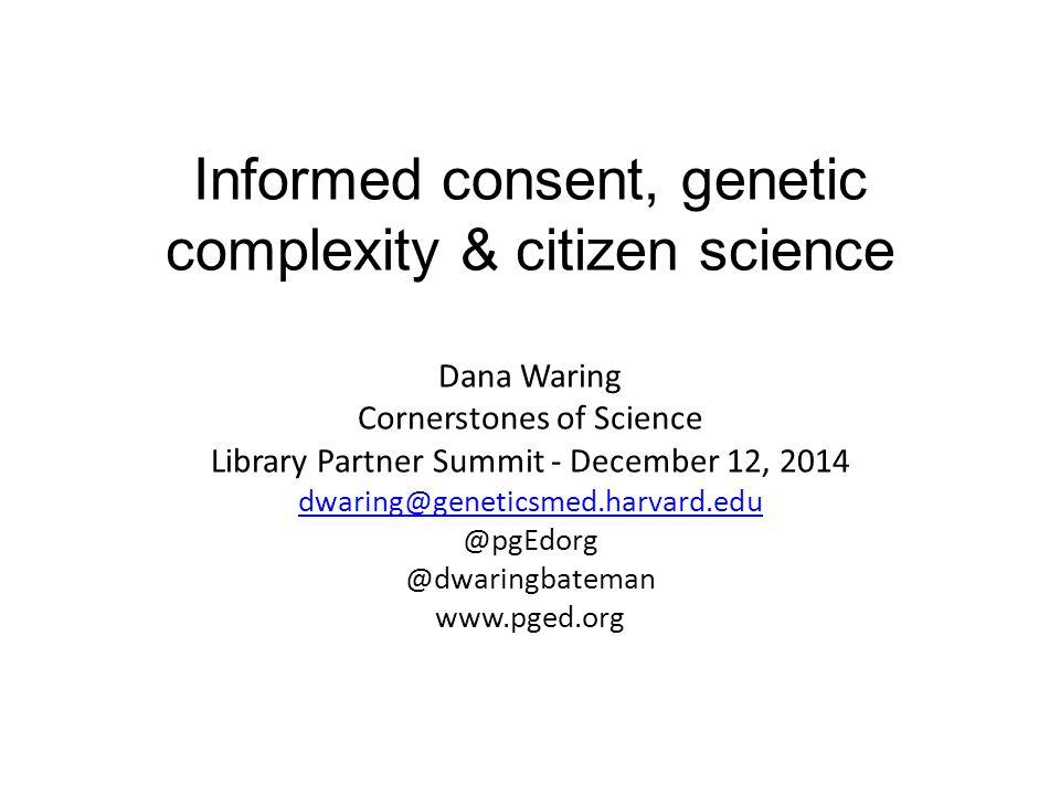 Informed consent, genetic complexity & citizen science Dana Waring Cornerstones of Science Library Partner Summit - December 12, 2014 dwaring@geneticsmed.harvard.edu @pgEdorg @dwaringbateman www.pged.org dwaring@geneticsmed.harvard.edu