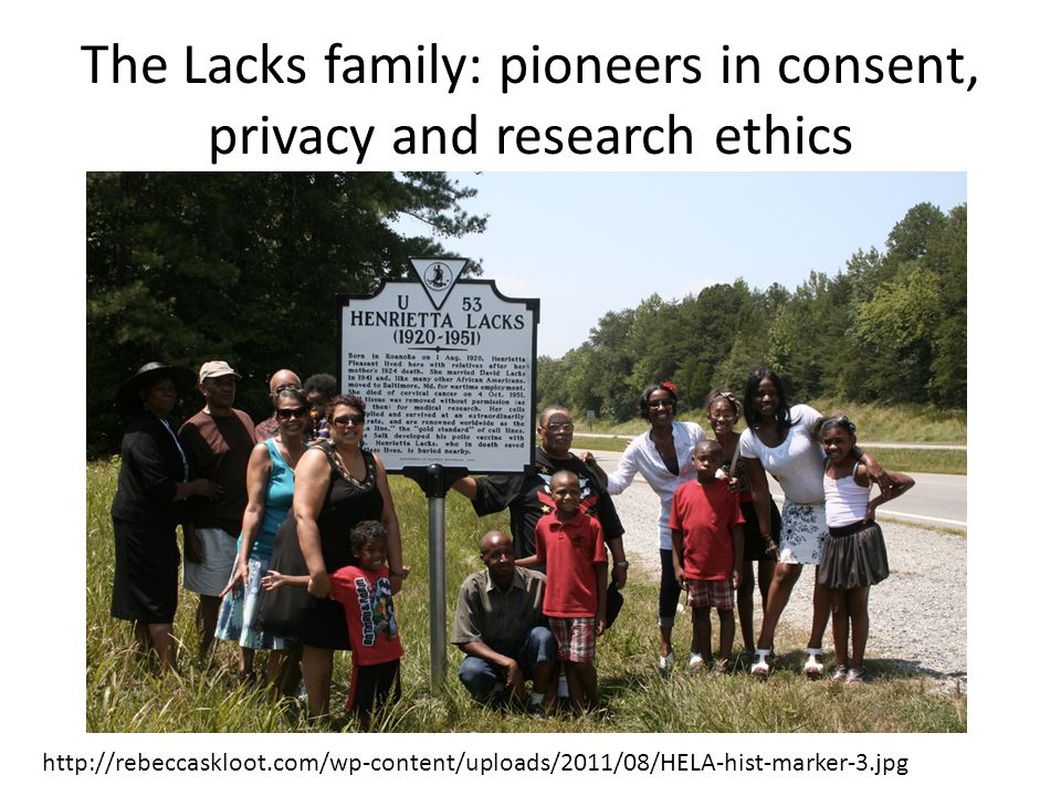 http://rebeccaskloot.com/wp-content/uploads/2011/08/HELA-hist-marker-3.jpg The Lacks family: pioneers in consent, privacy and research ethics