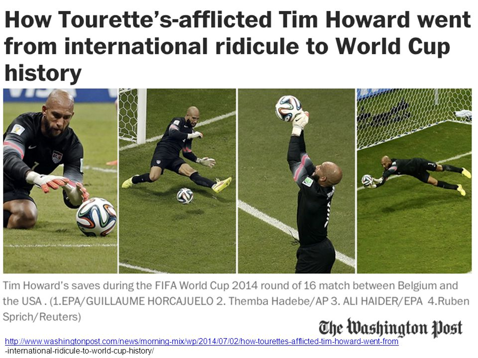 http://www.washingtonpost.com/news/morning-mix/wp/2014/07/02/how-tourettes-afflicted-tim-howard-went-from -international-ridicule-to-world-cup-history/